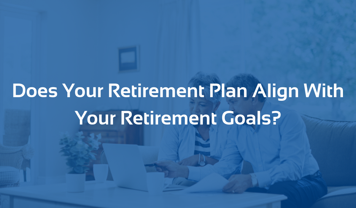 Does Your Retirement Plan Align With Your Retirement Goals?